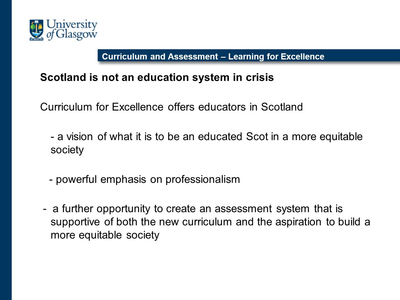 Curriculum and Assessment – Learning for Excellence Scotland is not an education system in crisis Curriculum for Excellence offers educators in Scotland - a vision of what it is to be an educated Scot in a more equitable society - powerful emphasis on professionalism - a further opportunity to create an assessment system that is supportive of both the new curriculum and the aspiration to build a more equitable society