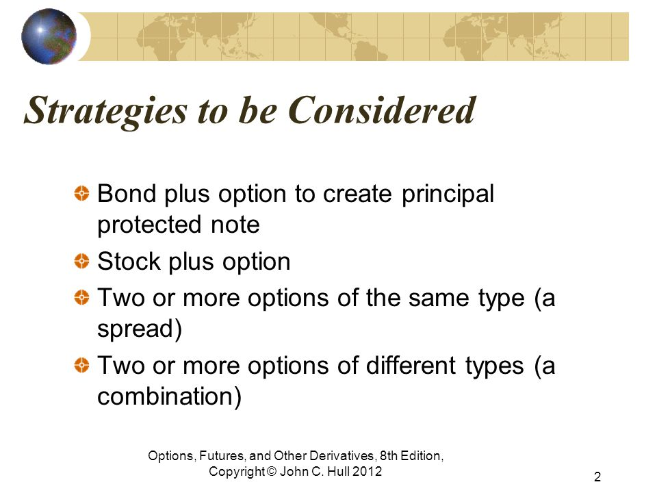 Strategies to be Considered Bond plus option to create principal protected note Stock plus option Two or more options of the same type (a spread) Two or more options of different types (a combination) Options, Futures, and Other Derivatives, 8th Edition, Copyright © John C.