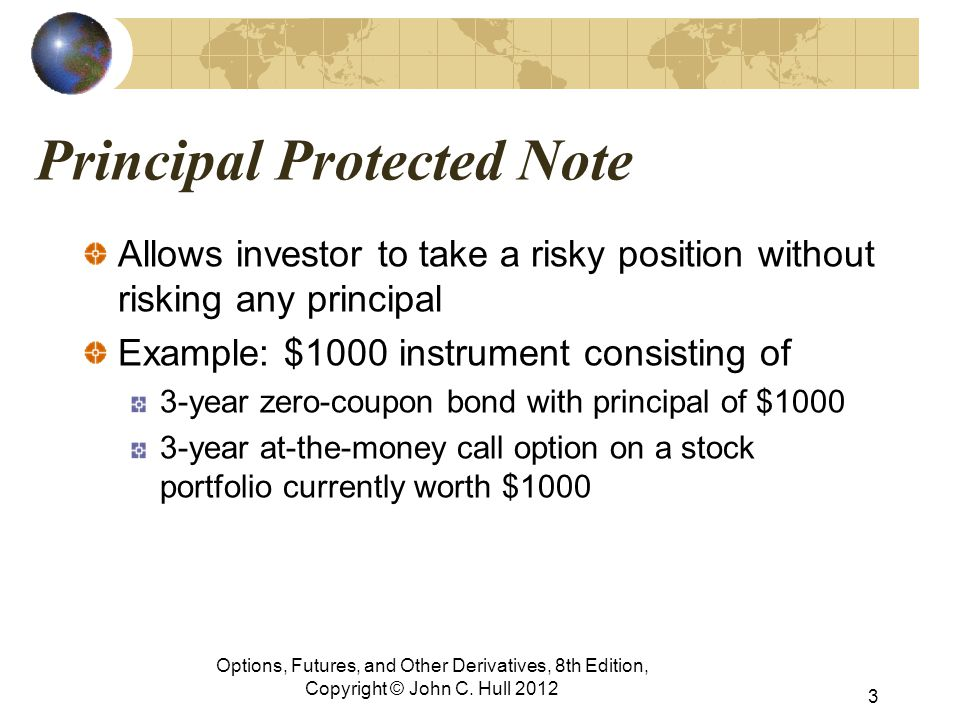 Principal Protected Note Allows investor to take a risky position without risking any principal Example: $1000 instrument consisting of 3-year zero-coupon bond with principal of $1000 3-year at-the-money call option on a stock portfolio currently worth $1000 Options, Futures, and Other Derivatives, 8th Edition, Copyright © John C.