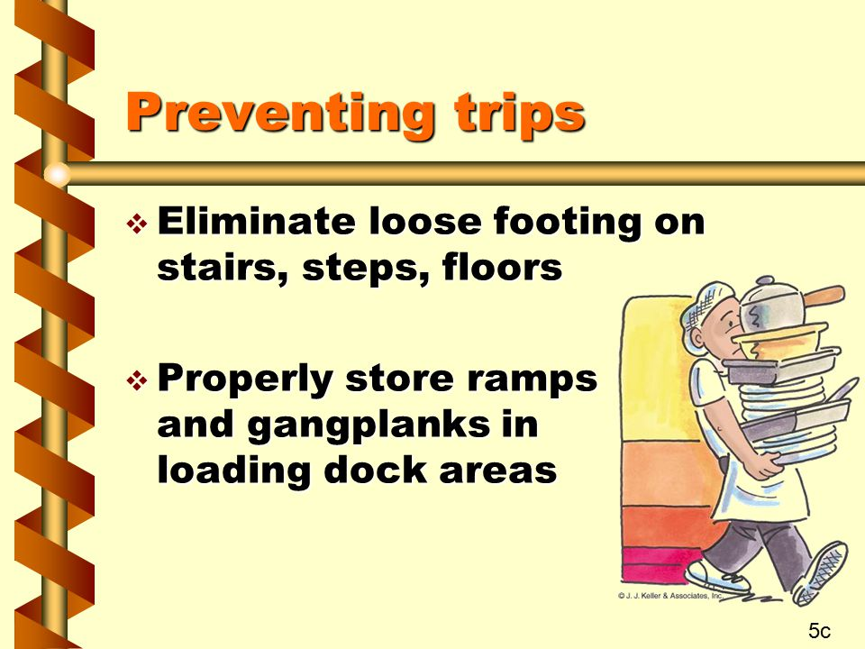 Preventing trips v Eliminate loose footing on stairs, steps, floors v Properly store ramps and gangplanks in loading dock areas 5c