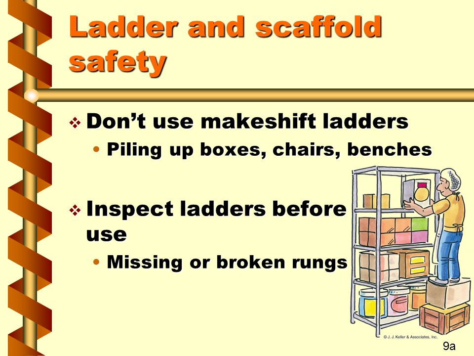 Ladder and scaffold safety v Don't use makeshift ladders Piling up boxes, chairs, benchesPiling up boxes, chairs, benches v Inspect ladders before use