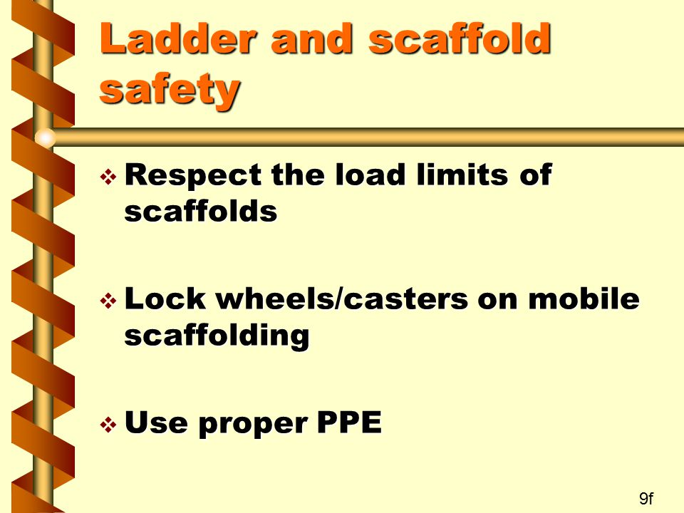 Ladder and scaffold safety v Respect the load limits of scaffolds v Lock wheels/casters on mobile scaffolding v Use proper PPE 9f