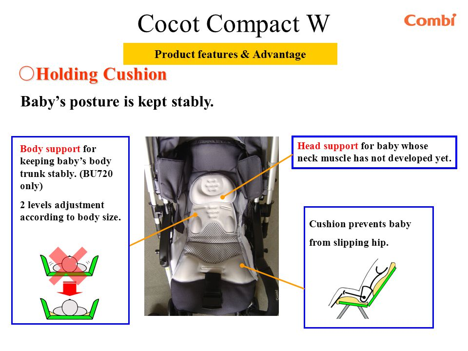 ○ Holding Cushion Head support for baby whose neck muscle has not developed yet. Body support for keeping baby's body trunk stably. (BU720 only) 2 lev