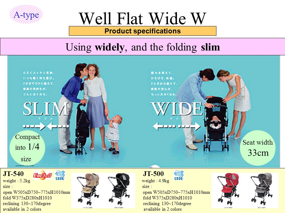 Well Flat Wide W Product specifications Using widely, and the folding slim Seat width 33cm Compact into 1/4 size JT-540 JT-500 weight : 5.2kg weight :