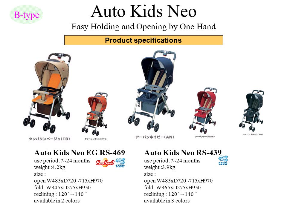 Auto Kids Neo Easy Holding and Opening by One Hand B-type Auto Kids Neo EG RS-469 use period :7~24 months weight :4.2kg size : open W485xD720~715xH970