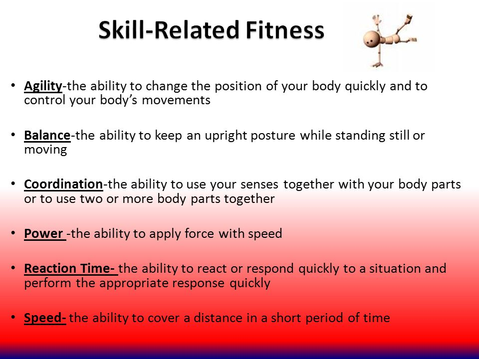 Agility-the ability to change the position of your body quickly and to control your body's movements Balance-the ability to keep an upright posture wh