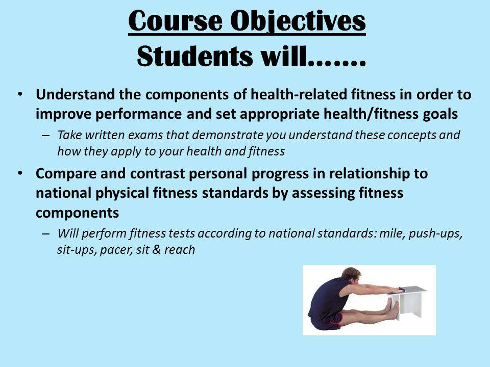 Course Objectives Students will……. Understand the components of health-related fitness in order to improve performance and set appropriate health/fitn
