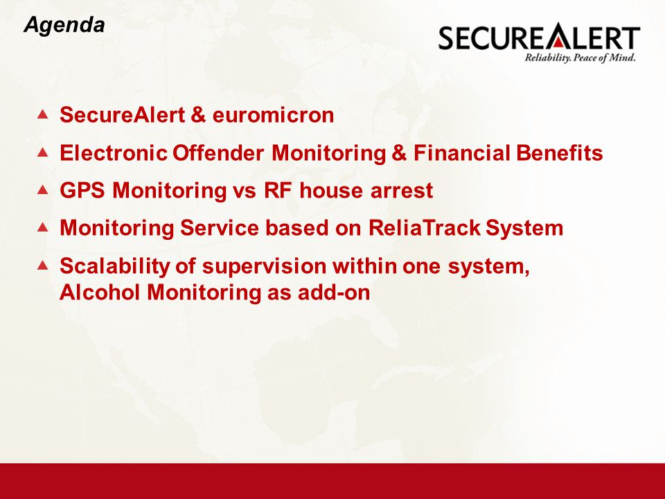  SecureAlert & euromicron  Electronic Offender Monitoring & Financial Benefits  GPS Monitoring vs RF house arrest  Monitoring Service based on ReliaTrack System  Scalability of supervision within one system, Alcohol Monitoring as add-on Agenda
