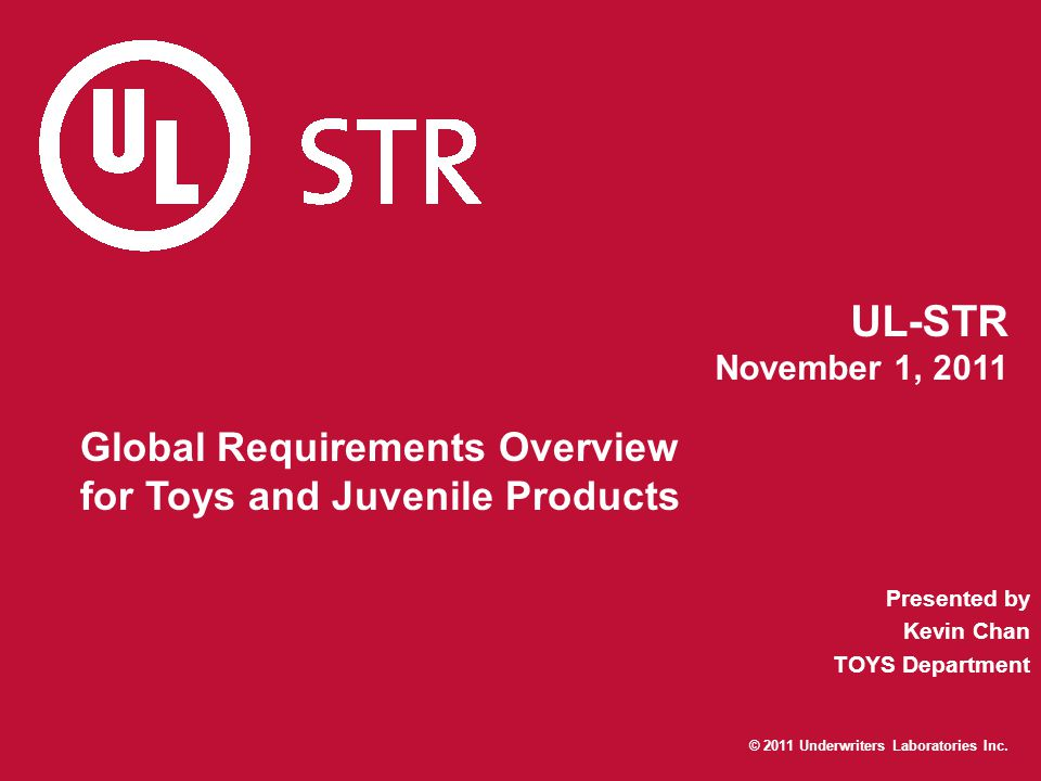 © 2011 Underwriters Laboratories Inc. UL-STR November 1, 2011 Global Requirements Overview for Toys and Juvenile Products Presented by Kevin Chan TOYS
