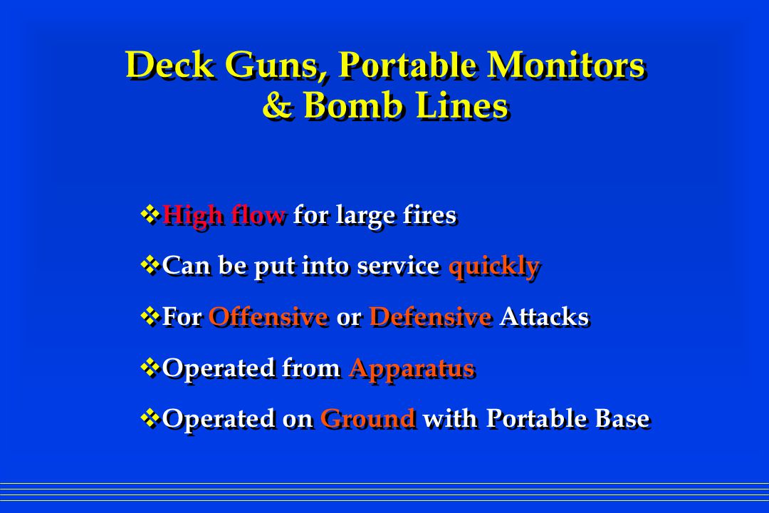 Deck Guns, Portable Monitors & Bomb Lines  High flow for large fires  Can be put into service quickly  For Offensive or Defensive Attacks  Operated from Apparatus  Operated on Ground with Portable Base  High flow for large fires  Can be put into service quickly  For Offensive or Defensive Attacks  Operated from Apparatus  Operated on Ground with Portable Base