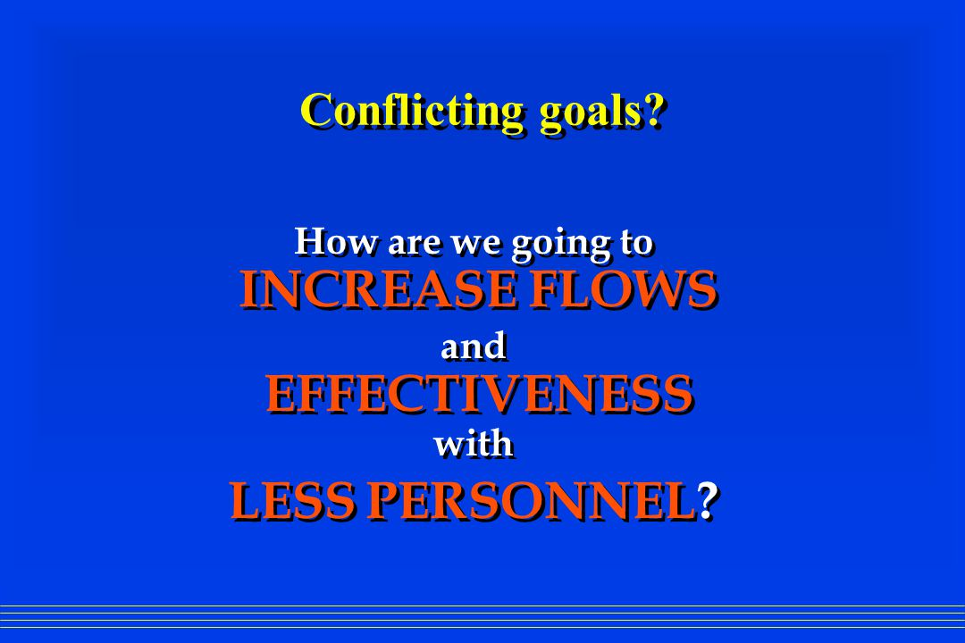 Conflicting goals? How are we going to INCREASE FLOWS and EFFECTIVENESS with LESS PERSONNEL? How are we going to INCREASE FLOWS and EFFECTIVENESS with