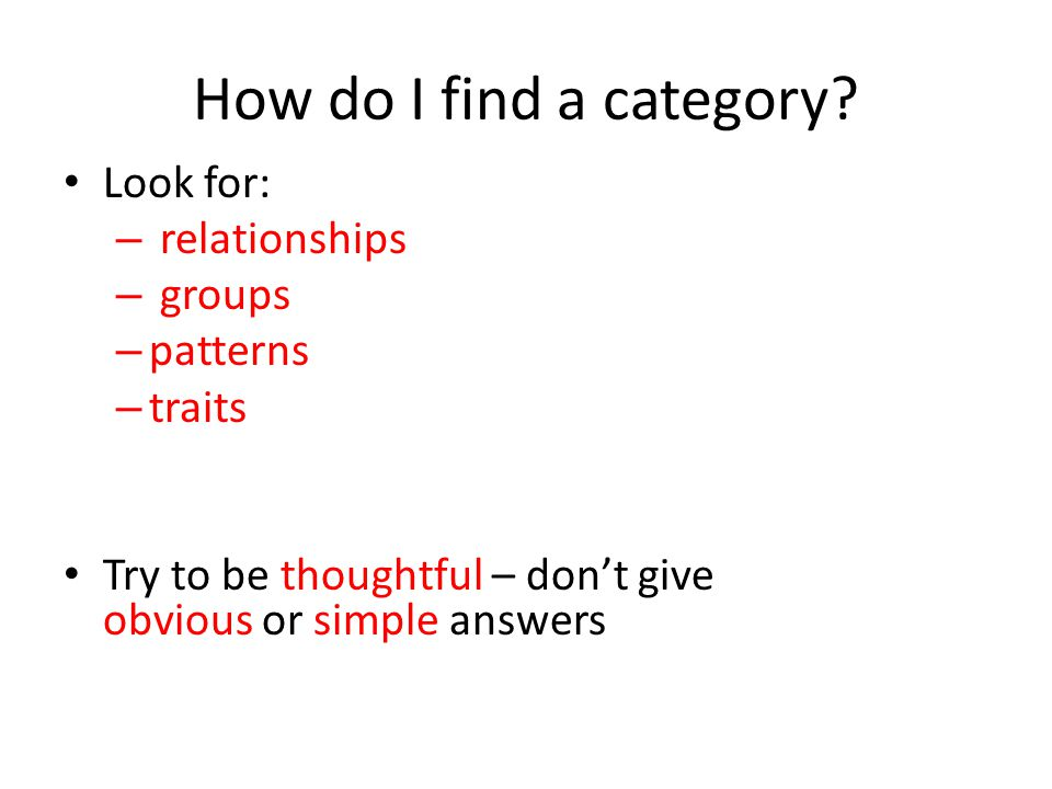 How do I find a category? Look for: – relationships – groups – patterns – traits Try to be thoughtful – don't give obvious or simple answers