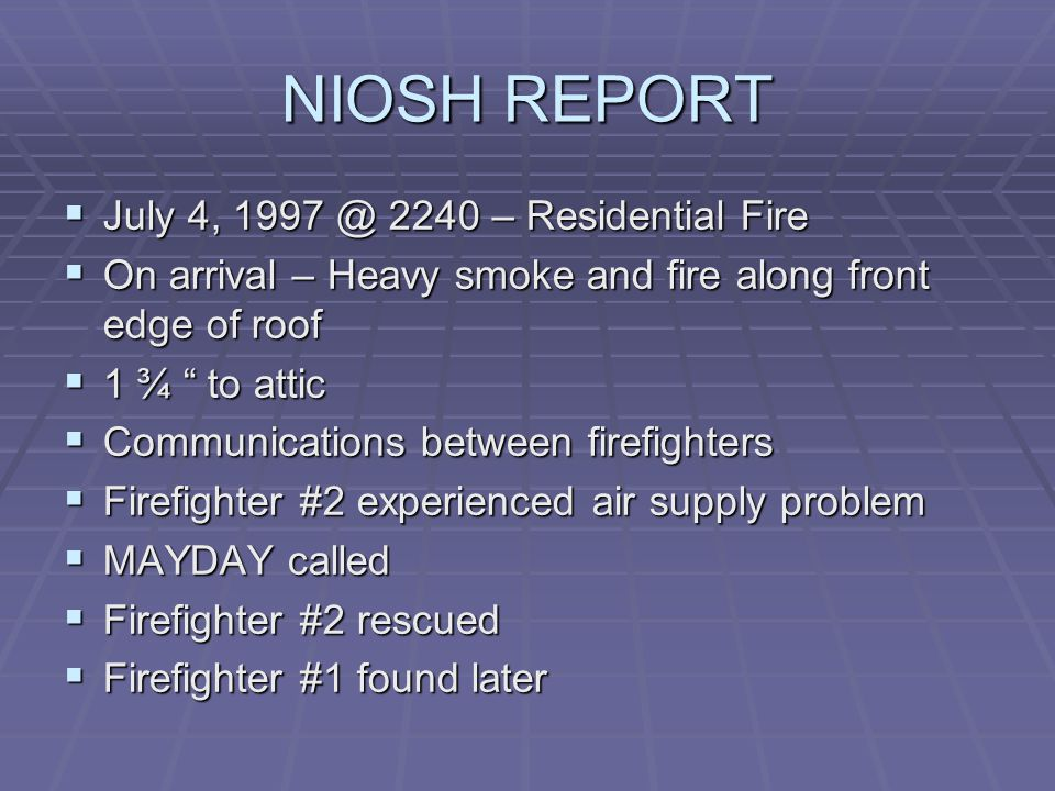 NIOSH REPORT  July 4, 1997 @ 2240 – Residential Fire  On arrival – Heavy smoke and fire along front edge of roof  1 ¾ to attic  Communications between firefighters  Firefighter #2 experienced air supply problem  MAYDAY called  Firefighter #2 rescued  Firefighter #1 found later