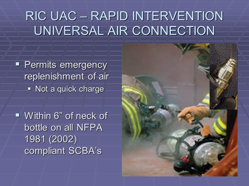 RIC UAC – RAPID INTERVENTION UNIVERSAL AIR CONNECTION  Permits emergency replenishment of air  Not a quick charge  Within 6 of neck of bottle on all NFPA 1981 (2002) compliant SCBA's