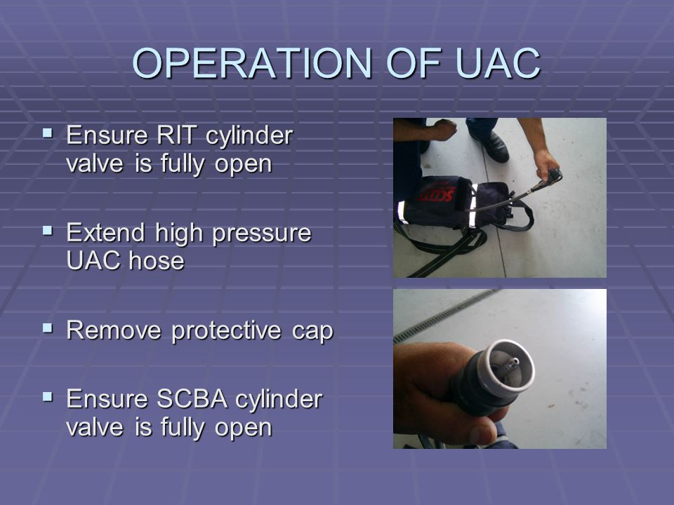 OPERATION OF UAC  Ensure RIT cylinder valve is fully open  Extend high pressure UAC hose  Remove protective cap  Ensure SCBA cylinder valve is fully open
