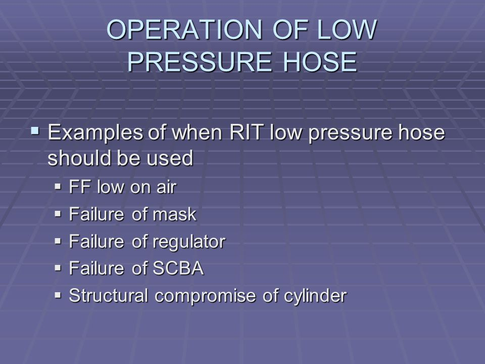 OPERATION OF LOW PRESSURE HOSE  Examples of when RIT low pressure hose should be used  FF low on air  Failure of mask  Failure of regulator  Failure of SCBA  Structural compromise of cylinder