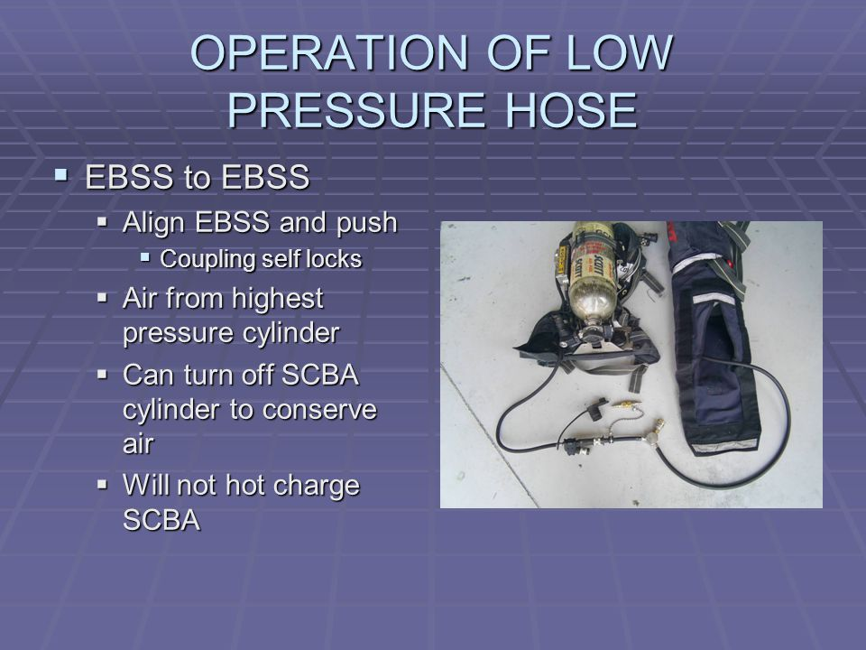 OPERATION OF LOW PRESSURE HOSE  EBSS to EBSS  Align EBSS and push  Coupling self locks  Air from highest pressure cylinder  Can turn off SCBA cylinder to conserve air  Will not hot charge SCBA