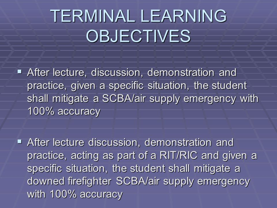 TERMINAL LEARNING OBJECTIVES  After lecture, discussion, demonstration and practice, given a specific situation, the student shall mitigate a SCBA/air supply emergency with 100% accuracy  After lecture discussion, demonstration and practice, acting as part of a RIT/RIC and given a specific situation, the student shall mitigate a downed firefighter SCBA/air supply emergency with 100% accuracy
