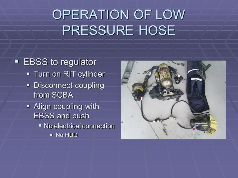 OPERATION OF LOW PRESSURE HOSE  EBSS to regulator  Turn on RIT cylinder  Disconnect coupling from SCBA  Align coupling with EBSS and push  No electrical connection  No HUD