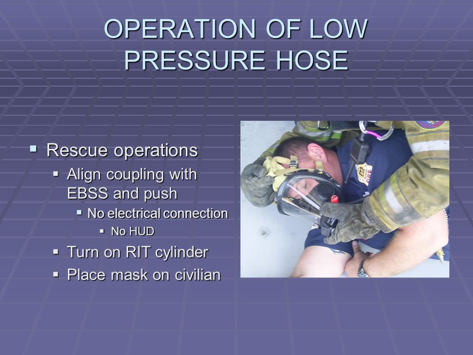OPERATION OF LOW PRESSURE HOSE  Rescue operations  Align coupling with EBSS and push  No electrical connection  No HUD  Turn on RIT cylinder  Place mask on civilian
