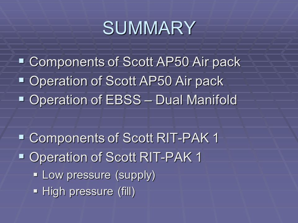 SUMMARY  Components of Scott AP50 Air pack  Operation of Scott AP50 Air pack  Operation of EBSS – Dual Manifold  Components of Scott RIT-PAK 1  Operation of Scott RIT-PAK 1  Low pressure (supply)  High pressure (fill)