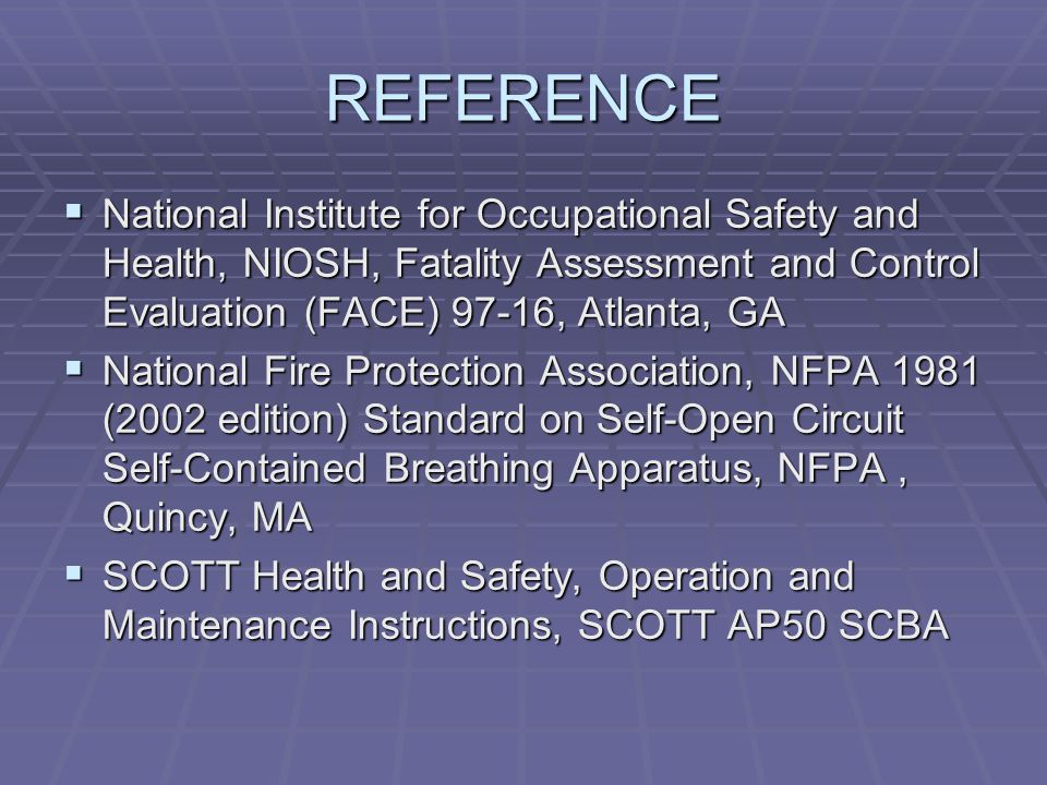 REFERENCE  National Institute for Occupational Safety and Health, NIOSH, Fatality Assessment and Control Evaluation (FACE) 97-16, Atlanta, GA  National Fire Protection Association, NFPA 1981 (2002 edition) Standard on Self-Open Circuit Self-Contained Breathing Apparatus, NFPA, Quincy, MA  SCOTT Health and Safety, Operation and Maintenance Instructions, SCOTT AP50 SCBA