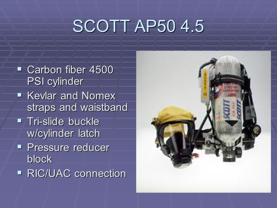 SCOTT AP50 4.5  Carbon fiber 4500 PSI cylinder  Kevlar and Nomex straps and waistband  Tri-slide buckle w/cylinder latch  Pressure reducer block  RIC/UAC connection