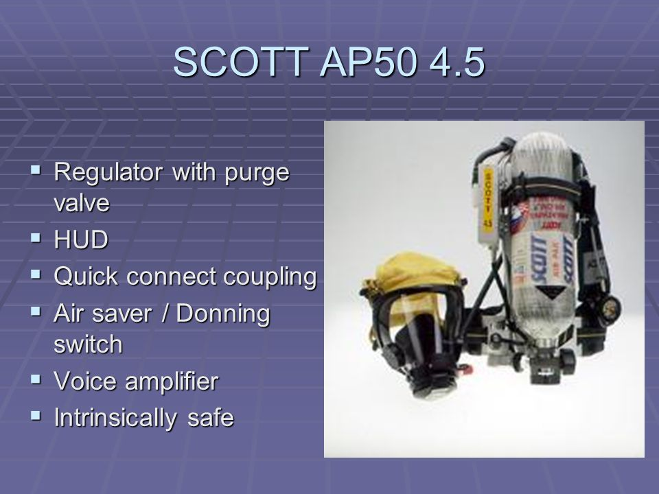 SCOTT AP50 4.5  Regulator with purge valve  HUD  Quick connect coupling  Air saver / Donning switch  Voice amplifier  Intrinsically safe
