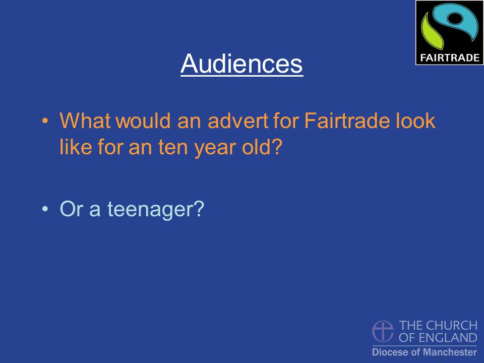 Audiences What would an advert for Fairtrade look like for an ten year old Or a teenager