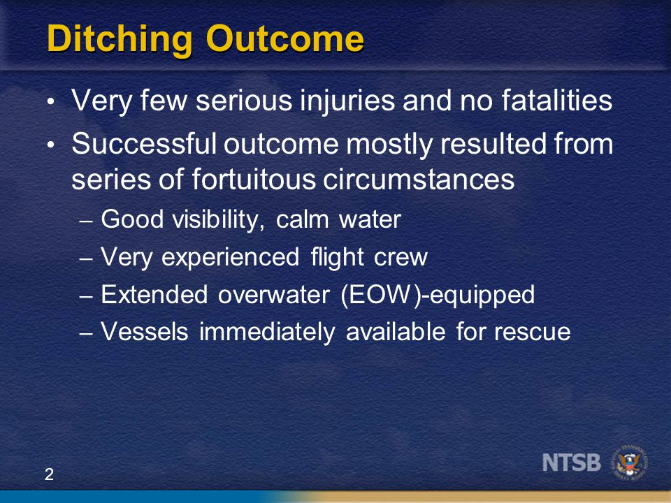2 Ditching Outcome Very few serious injuries and no fatalities Successful outcome mostly resulted from series of fortuitous circumstances – Good visib