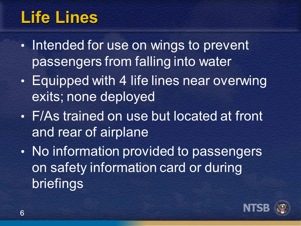 6 Life Lines Intended for use on wings to prevent passengers from falling into water Equipped with 4 life lines near overwing exits; none deployed F/A