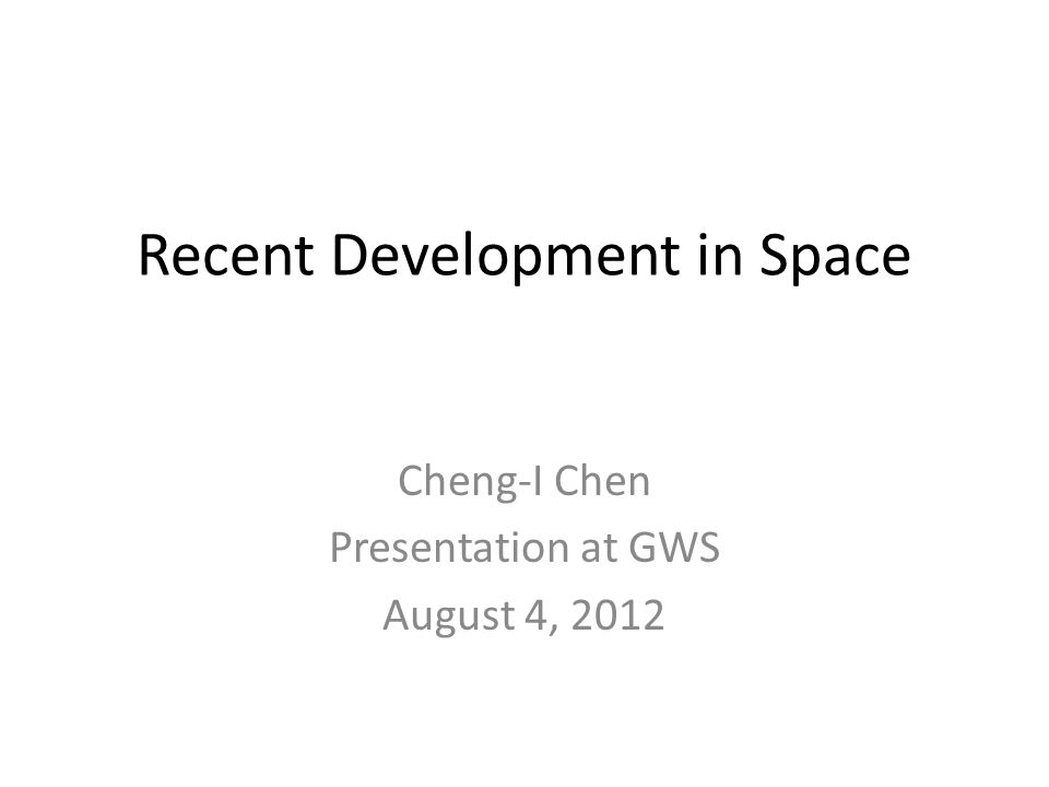 Recent Development in Space Cheng-I Chen Presentation at GWS August 4, 2012