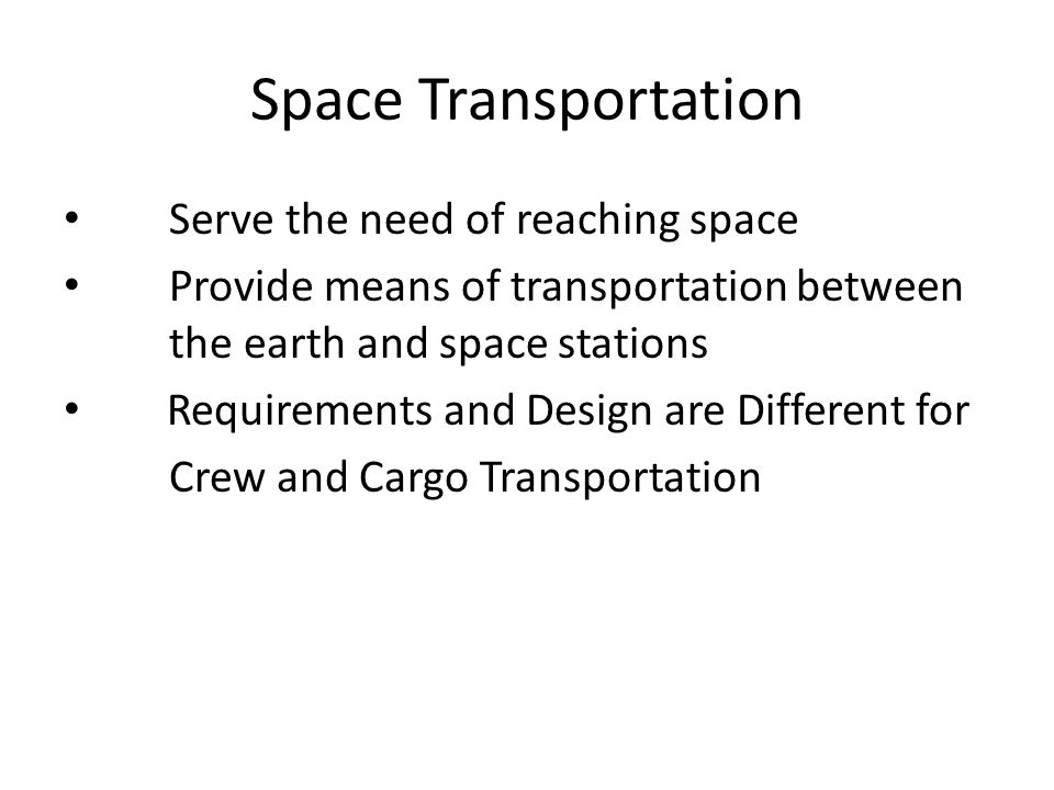 Space Transportation Serve the need of reaching space Provide means of transportation between the earth and space stations Requirements and Design are Different for Crew and Cargo Transportation