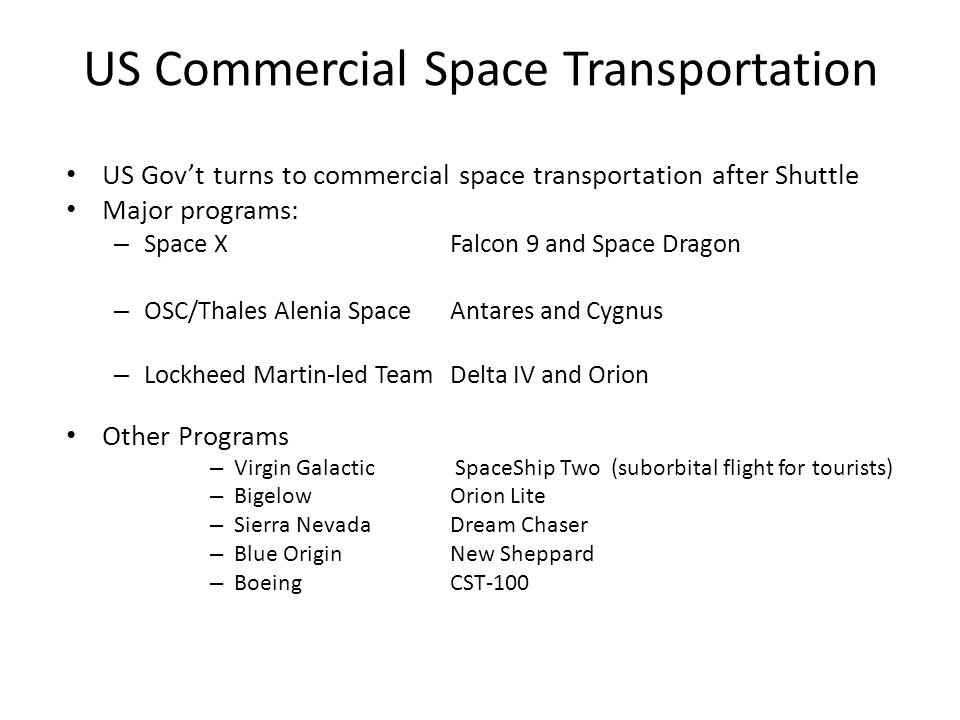US Commercial Space Transportation US Gov't turns to commercial space transportation after Shuttle Major programs: – Space XFalcon 9 and Space Dragon – OSC/Thales Alenia SpaceAntares and Cygnus – Lockheed Martin-led TeamDelta IV and Orion Other Programs – Virgin Galactic SpaceShip Two (suborbital flight for tourists) – BigelowOrion Lite – Sierra Nevada Dream Chaser – Blue OriginNew Sheppard – BoeingCST-100