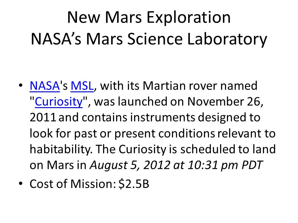 New Mars Exploration NASA's Mars Science Laboratory NASA s MSL, with its Martian rover named Curiosity , was launched on November 26, 2011 and contains instruments designed to look for past or present conditions relevant to habitability.