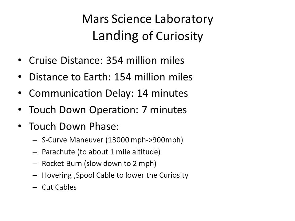 Mars Science Laboratory Landing of Curiosity Cruise Distance: 354 million miles Distance to Earth: 154 million miles Communication Delay: 14 minutes Touch Down Operation: 7 minutes Touch Down Phase: – S-Curve Maneuver (13000 mph->900mph) – Parachute (to about 1 mile altitude) – Rocket Burn (slow down to 2 mph) – Hovering,Spool Cable to lower the Curiosity – Cut Cables