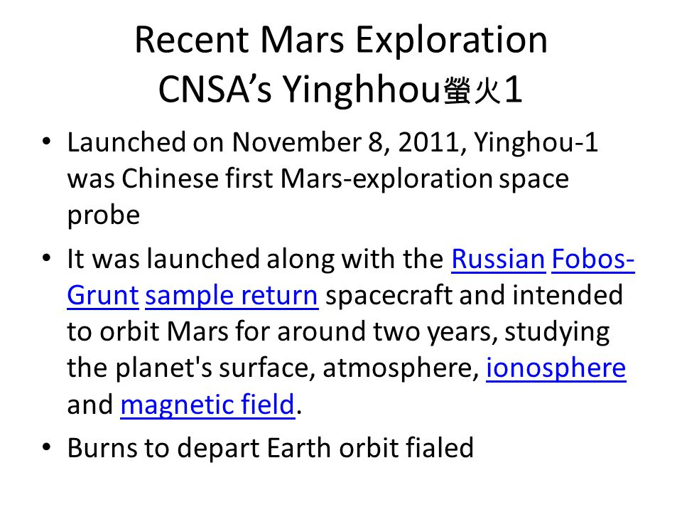 Recent Mars Exploration CNSA's Yinghhou 螢火 1 Launched on November 8, 2011, Yinghou-1 was Chinese first Mars-exploration space probe It was launched along with the Russian Fobos- Grunt sample return spacecraft and intended to orbit Mars for around two years, studying the planet s surface, atmosphere, ionosphere and magnetic field.RussianFobos- Gruntsample returnionospheremagnetic field Burns to depart Earth orbit fialed