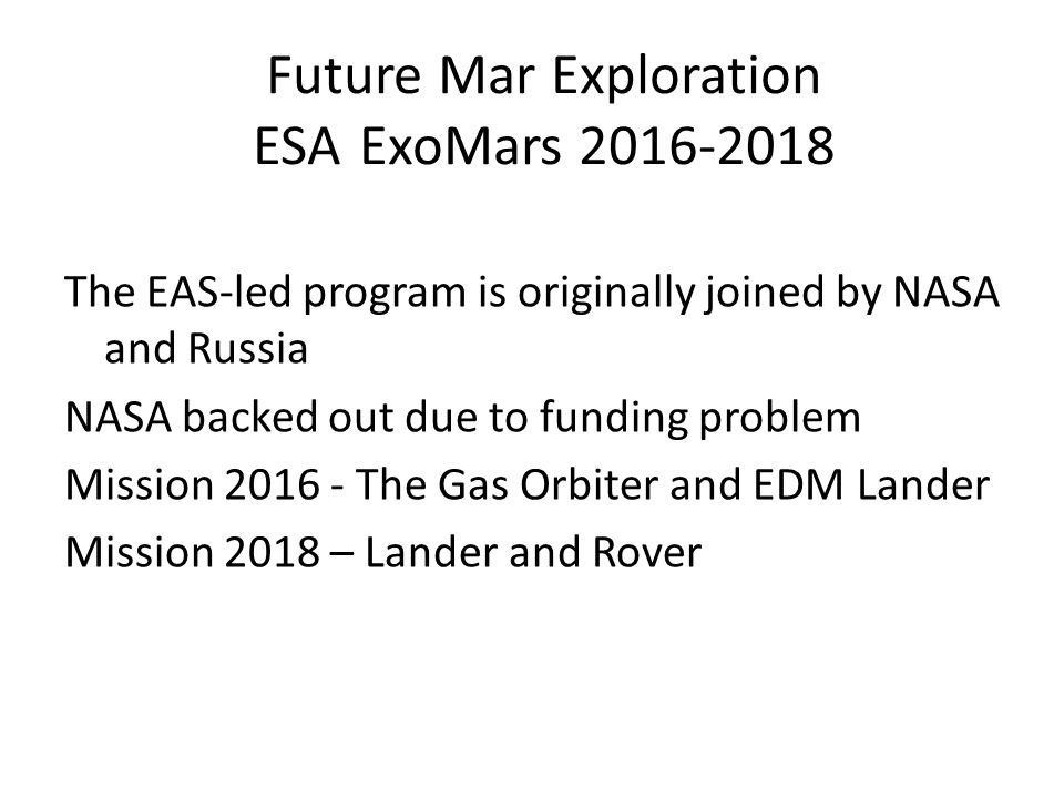 Future Mar Exploration ESAExoMars 2016-2018 The EAS-led program is originally joined by NASA and Russia NASA backed out due to funding problem Mission 2016 - The Gas Orbiter and EDM Lander Mission 2018 – Lander and Rover