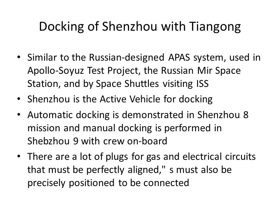 Docking of Shenzhou with Tiangong Similar to the Russian-designed APAS system, used in Apollo-Soyuz Test Project, the Russian Mir Space Station, and by Space Shuttles visiting ISS Shenzhou is the Active Vehicle for docking Automatic docking is demonstrated in Shenzhou 8 mission and manual docking is performed in Shebzhou 9 with crew on-board There are a lot of plugs for gas and electrical circuits that must be perfectly aligned, s must also be precisely positioned to be connected