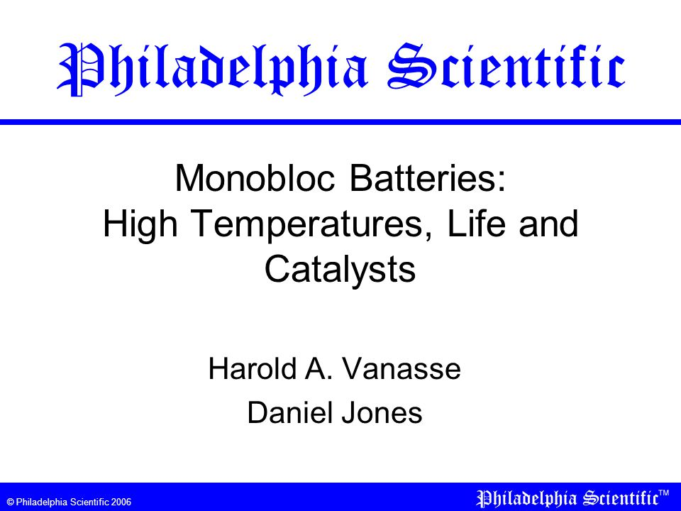 © Philadelphia Scientific 2006 Impact of High Temperature on Batteries Effect of High TemperatureReason Why Increased current drawCell reactions increase with temperature.