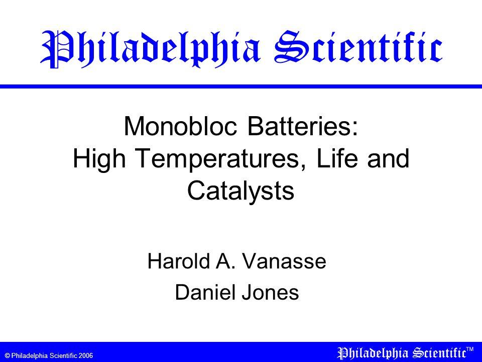 © Philadelphia Scientific 2006 Monobloc Batteries: High Temperatures, Life and Catalysts Harold A. Vanasse Daniel Jones Philadelphia Scientific