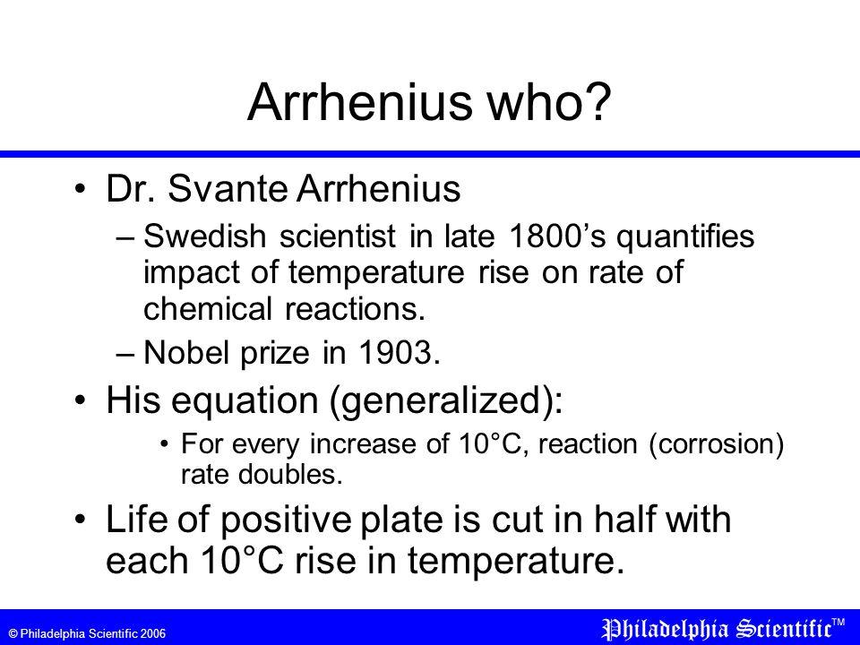 © Philadelphia Scientific 2006 Arrhenius who? Dr. Svante Arrhenius –Swedish scientist in late 1800's quantifies impact of temperature rise on rate of