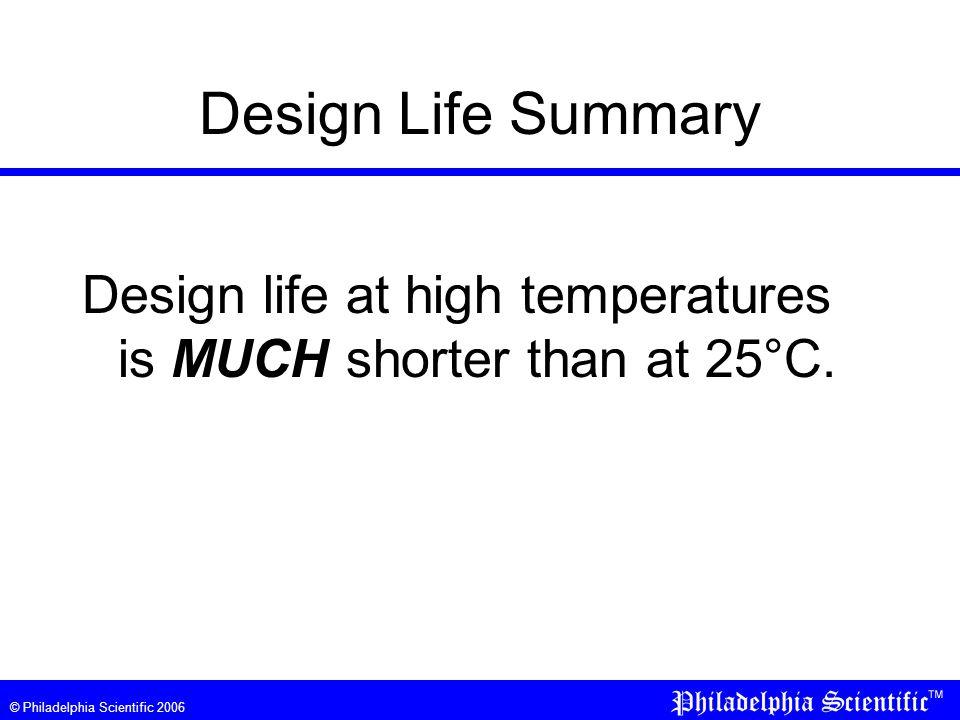 © Philadelphia Scientific 2006 Design Life Summary Design life at high temperatures is MUCH shorter than at 25°C.