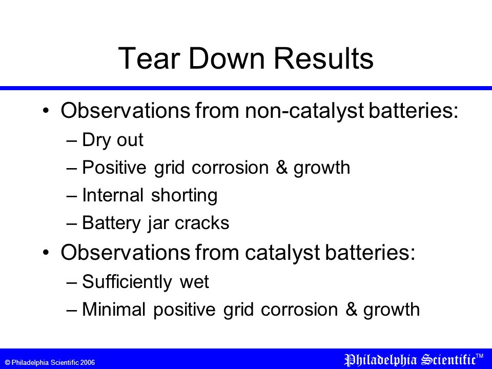 © Philadelphia Scientific 2006 Tear Down Results Observations from non-catalyst batteries: –Dry out –Positive grid corrosion & growth –Internal shorting –Battery jar cracks Observations from catalyst batteries: –Sufficiently wet –Minimal positive grid corrosion & growth