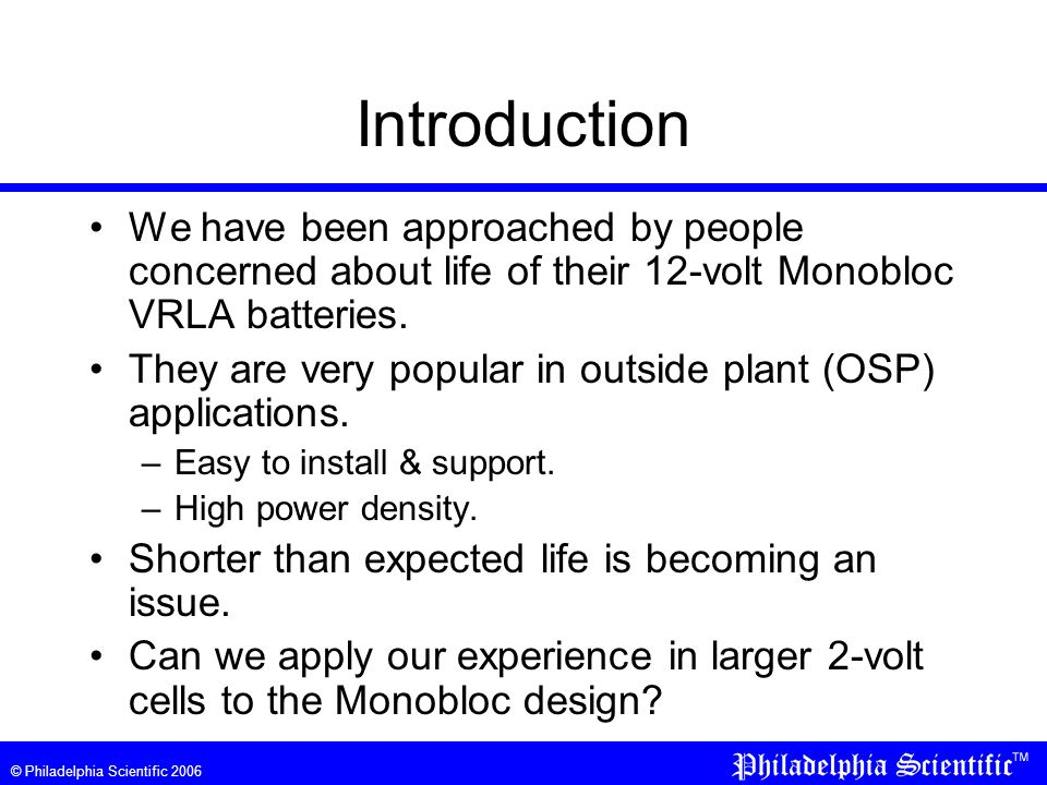 © Philadelphia Scientific 2006 Introduction We have been approached by people concerned about life of their 12-volt Monobloc VRLA batteries.