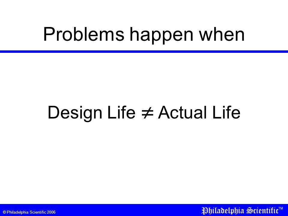 © Philadelphia Scientific 2006 Problems happen when Design Life  Actual Life