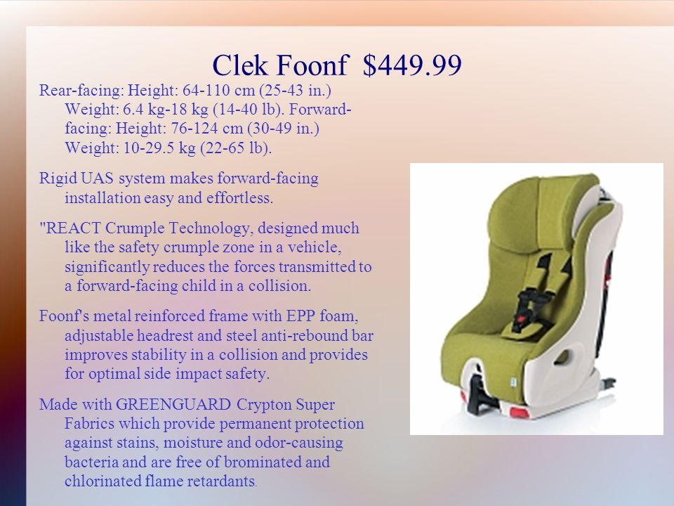 Clek Foonf $449.99 Rear-facing: Height: 64-110 cm (25-43 in.) Weight: 6.4 kg-18 kg (14-40 lb).