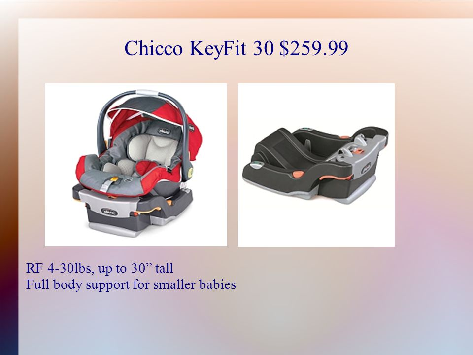 Chicco KeyFit 30 $259.99 RF 4-30lbs, up to 30 tall Full body support for smaller babies