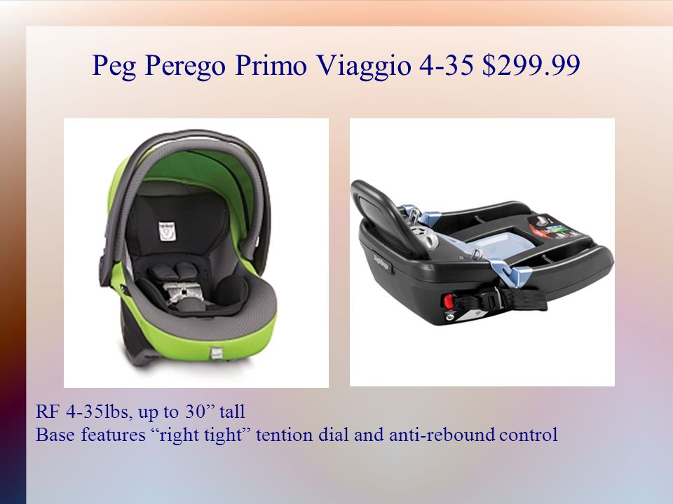 Peg Perego Primo Viaggio 4-35 $299.99 RF 4-35lbs, up to 30 tall Base features right tight tention dial and anti-rebound control