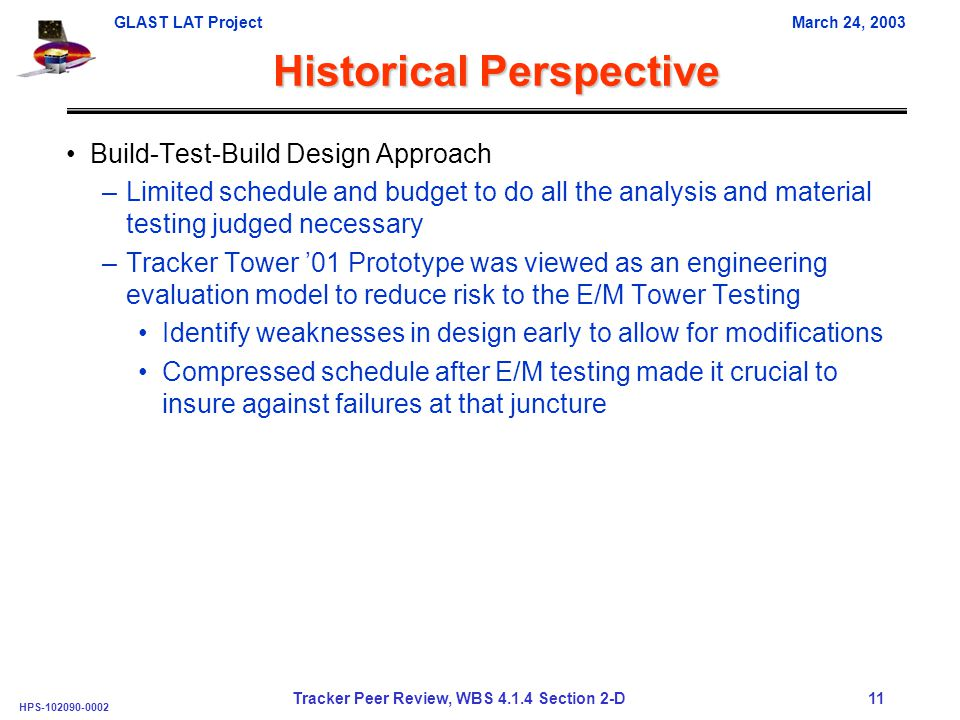 GLAST LAT ProjectMarch 24, 2003 HPS-102090-0002 Tracker Peer Review, WBS 4.1.4 Section 2-D 11 Historical Perspective Build-Test-Build Design Approach –Limited schedule and budget to do all the analysis and material testing judged necessary –Tracker Tower '01 Prototype was viewed as an engineering evaluation model to reduce risk to the E/M Tower Testing Identify weaknesses in design early to allow for modifications Compressed schedule after E/M testing made it crucial to insure against failures at that juncture